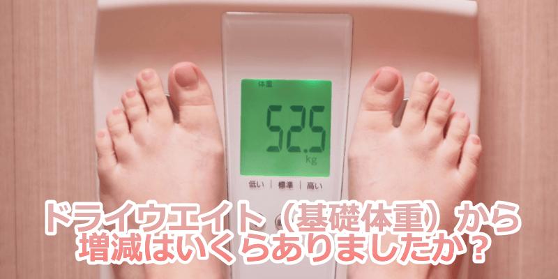 ドライウエイト(基礎体重)から増減いくらありましたか